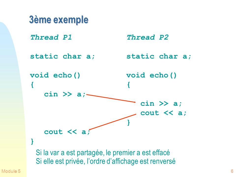 Module 56 3ème exemple Thread P1 static char a; void echo() { cin >> a; cout << a; } Thread P2 static char a; void echo() { cin >> a; cout << a; } Si la var a est partagée, le premier a est effacé Si elle est privée, lordre daffichage est renversé
