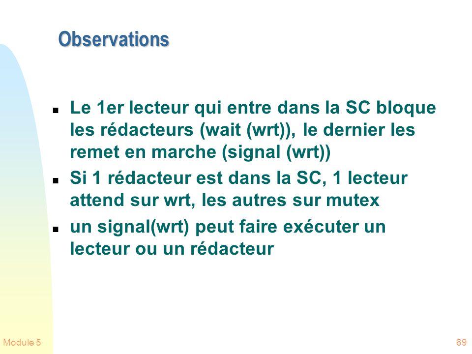 Module 569 Observations n Le 1er lecteur qui entre dans la SC bloque les rédacteurs (wait (wrt)), le dernier les remet en marche (signal (wrt)) n Si 1 rédacteur est dans la SC, 1 lecteur attend sur wrt, les autres sur mutex n un signal(wrt) peut faire exécuter un lecteur ou un rédacteur