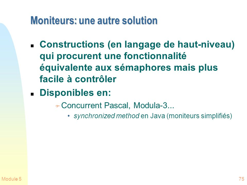 Module 575 Moniteurs: une autre solution n Constructions (en langage de haut-niveau) qui procurent une fonctionnalité équivalente aux sémaphores mais plus facile à contrôler n Disponibles en: F Concurrent Pascal, Modula-3...
