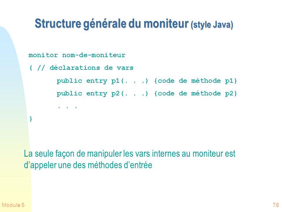 Module 578 Structure générale du moniteur (style Java) La seule façon de manipuler les vars internes au moniteur est dappeler une des méthodes dentrée monitor nom-de-moniteur { // déclarations de vars public entry p1(...) {code de méthode p1} public entry p2(...) {code de méthode p2}...