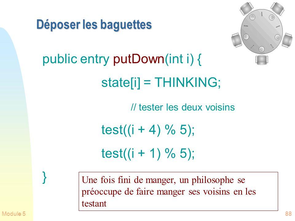 Module 588 Déposer les baguettes public entry putDown(int i) { state[i] = THINKING; // tester les deux voisins test((i + 4) % 5); test((i + 1) % 5); }