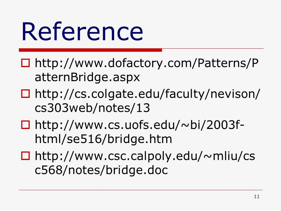 11 Reference http://www.dofactory.com/Patterns/P atternBridge.aspx http://cs.colgate.edu/faculty/nevison/ cs303web/notes/13 http://www.cs.uofs.edu/~bi