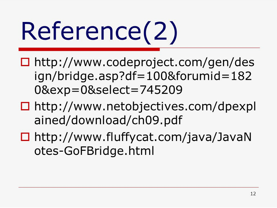 12 Reference(2) http://www.codeproject.com/gen/des ign/bridge.asp df=100&forumid=182 0&exp=0&select=745209 http://www.netobjectives.com/dpexpl ained/download/ch09.pdf http://www.fluffycat.com/java/JavaN otes-GoFBridge.html