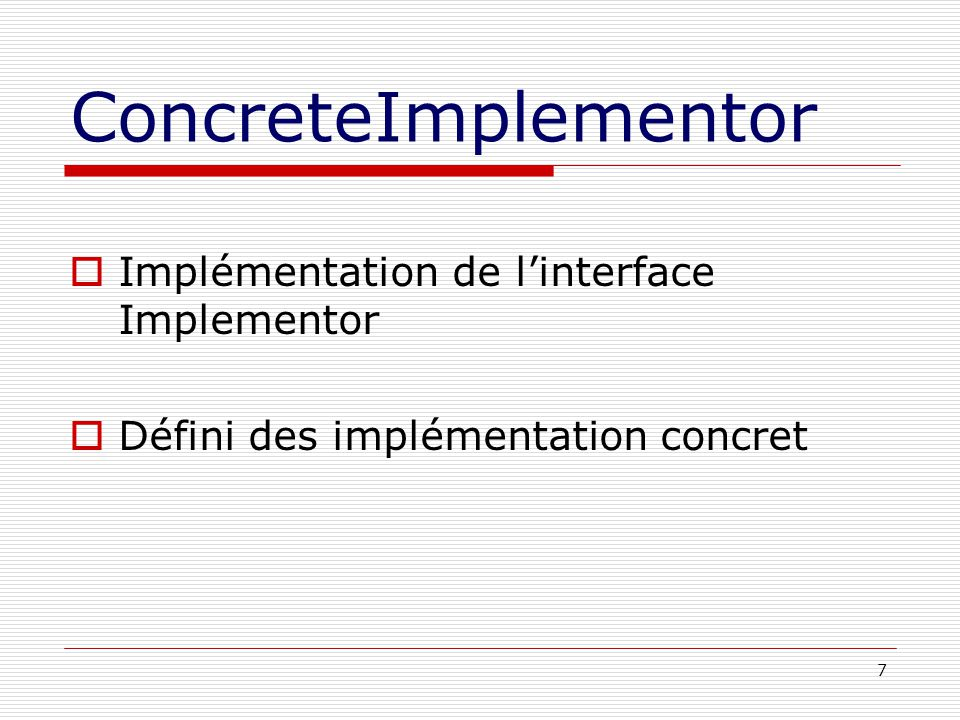 7 ConcreteImplementor Implémentation de linterface Implementor Défini des implémentation concret