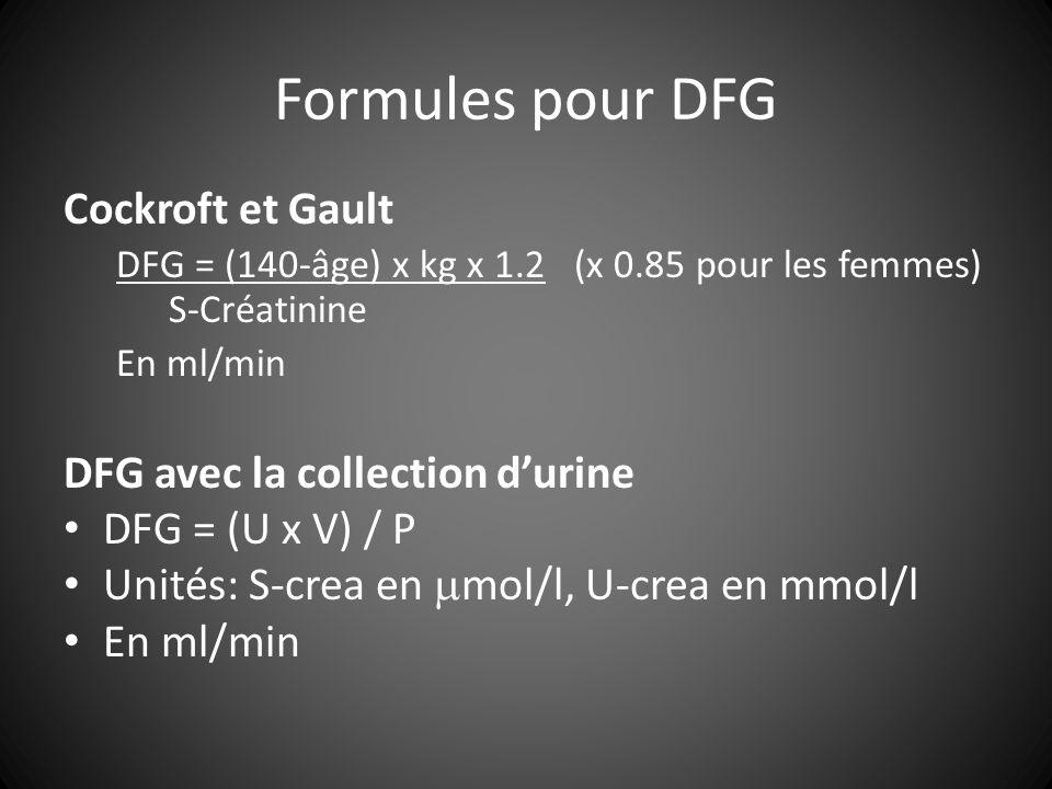 Formules pour DFG Cockroft et Gault DFG = (140-âge) x kg x 1.2 (x 0.85 pour les femmes) S-Créatinine En ml/min DFG avec la collection durine DFG = (U x V) / P Unités: S-crea en mol/l, U-crea en mmol/l En ml/min