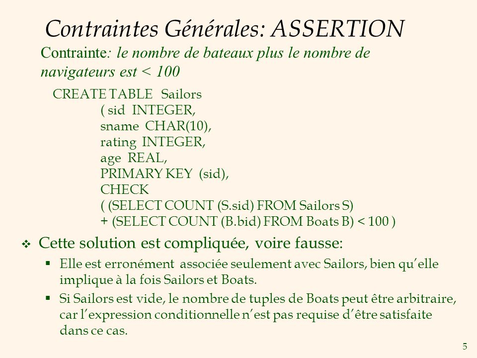 5 Contraintes Générales: ASSERTION CREATE TABLE Sailors ( sid INTEGER, sname CHAR(10), rating INTEGER, age REAL, PRIMARY KEY (sid), CHECK ( (SELECT CO