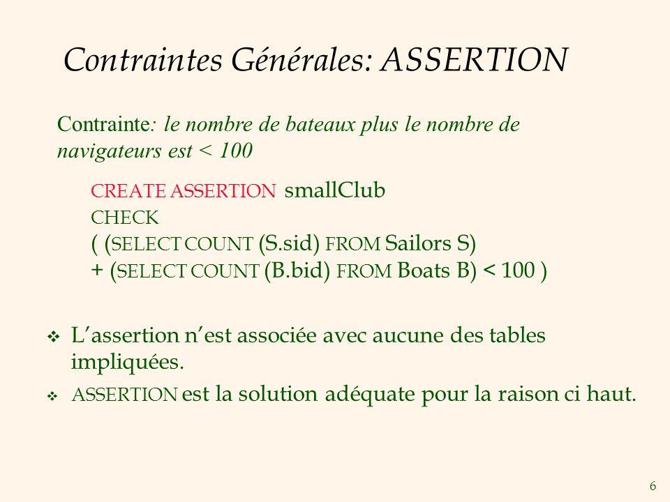 7 Contraintes Générales: Autres Exemples Donnez une contrainte SQL (domaine, clé, clé étrangère, ou contrainte CHECK; ou assertions) pour les exigences suivantes: Les étudiants doivent avoir un cgpa minimum de 5.