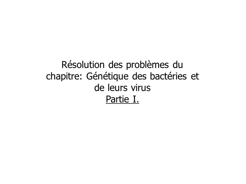 Résolution des problèmes du chapitre: Génétique des bactéries et de leurs virus Partie I.