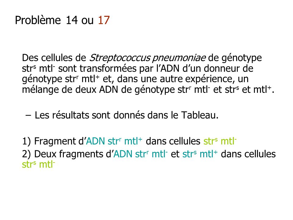 Problème 14 ou 17 Des cellules de Streptococcus pneumoniae de génotype str s mtl - sont transformées par lADN dun donneur de génotype str r mtl + et,
