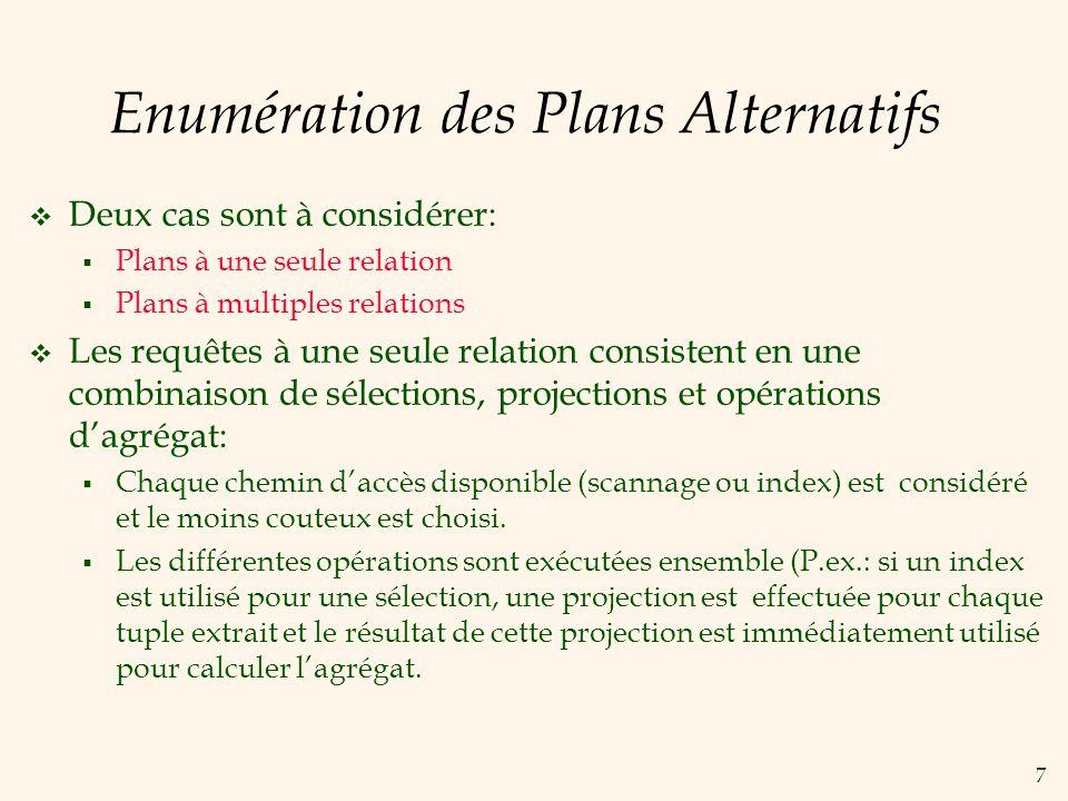 7 Enumération des Plans Alternatifs Deux cas sont à considérer: Plans à une seule relation Plans à multiples relations Les requêtes à une seule relation consistent en une combinaison de sélections, projections et opérations dagrégat: Chaque chemin daccès disponible (scannage ou index) est considéré et le moins couteux est choisi.