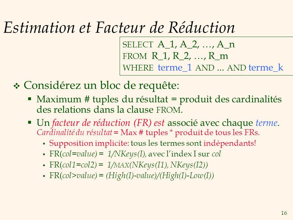 16 Estimation et Facteur de Réduction Considérez un bloc de requête: Maximum # tuples du résultat = produit des cardinalités des relations dans la cla