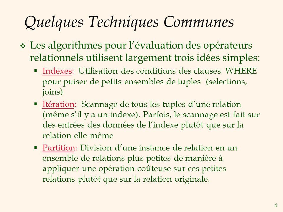 4 Quelques Techniques Communes Les algorithmes pour lévaluation des opérateurs relationnels utilisent largement trois idées simples: Indexes: Utilisation des conditions des clauses WHERE pour puiser de petits ensembles de tuples (sélections, joins) Itération: Scannage de tous les tuples dune relation (même sil y a un indexe).