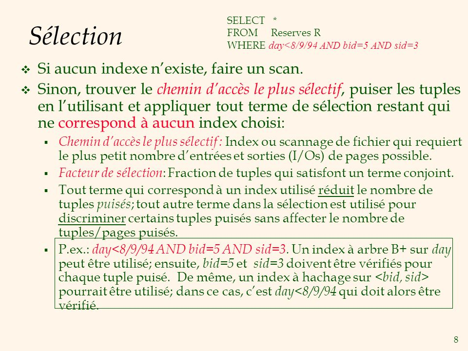 8 Sélection Si aucun indexe nexiste, faire un scan. Sinon, trouver le chemin daccès le plus sélectif, puiser les tuples en lutilisant et appliquer tou
