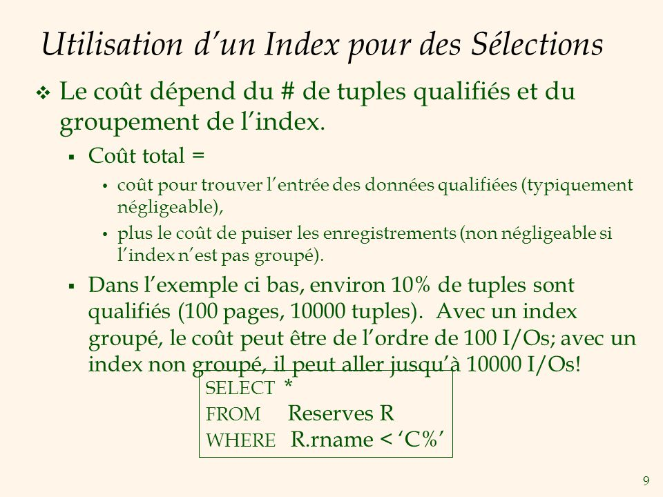 9 Utilisation dun Index pour des Sélections Le coût dépend du # de tuples qualifiés et du groupement de lindex. Coût total = coût pour trouver lentrée