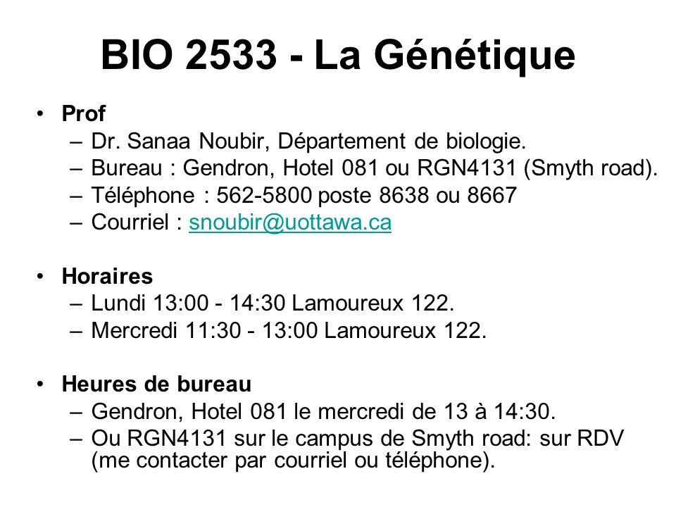 BIO 2533 - La Génétique Prof –Dr. Sanaa Noubir, Département de biologie. –Bureau : Gendron, Hotel 081 ou RGN4131 (Smyth road). –Téléphone : 562-5800 p