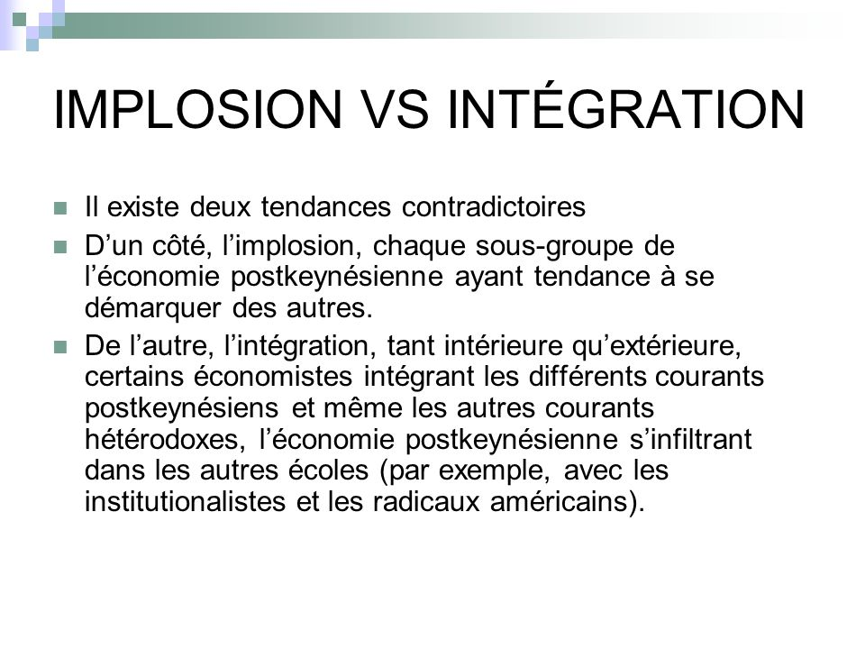 IMPLOSION VS INTÉGRATION Il existe deux tendances contradictoires Dun côté, limplosion, chaque sous-groupe de léconomie postkeynésienne ayant tendance