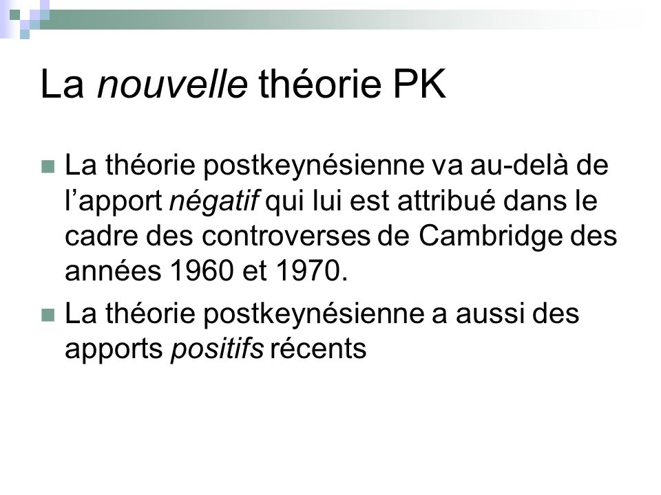 La nouvelle théorie PK La théorie postkeynésienne va au-delà de lapport négatif qui lui est attribué dans le cadre des controverses de Cambridge des a