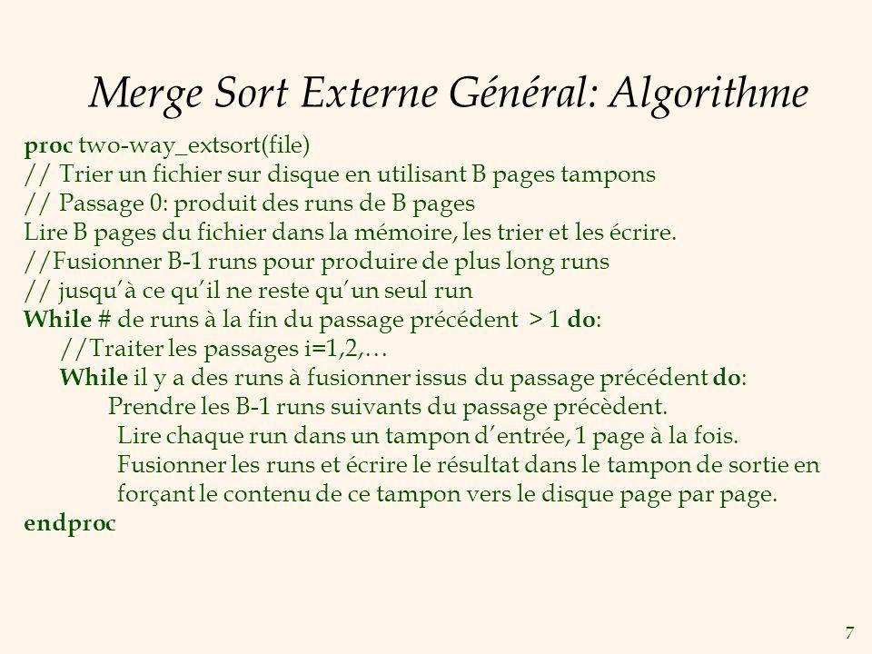 7 Merge Sort Externe Général: Algorithme proc two-way_extsort(file) // Trier un fichier sur disque en utilisant B pages tampons // Passage 0: produit des runs de B pages Lire B pages du fichier dans la mémoire, les trier et les écrire.