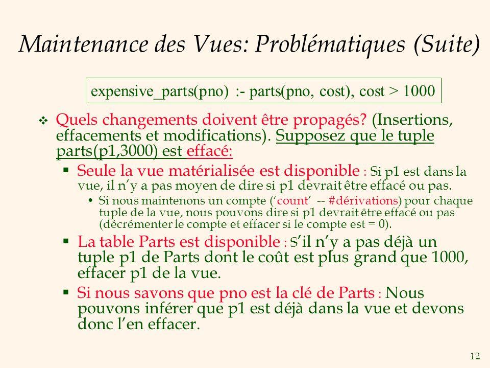 12 Maintenance des Vues: Problématiques (Suite) Quels changements doivent être propagés? (Insertions, effacements et modifications). Supposez que le t