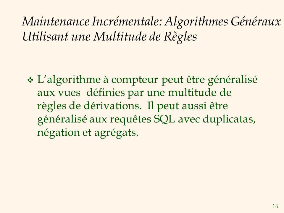 16 Maintenance Incrémentale: Algorithmes Généraux Utilisant une Multitude de Règles Lalgorithme à compteur peut être généralisé aux vues définies par