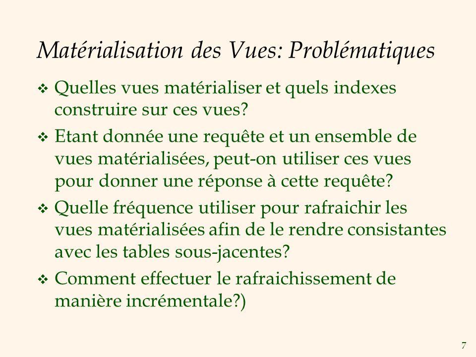 7 Matérialisation des Vues: Problématiques Quelles vues matérialiser et quels indexes construire sur ces vues? Etant donnée une requête et un ensemble
