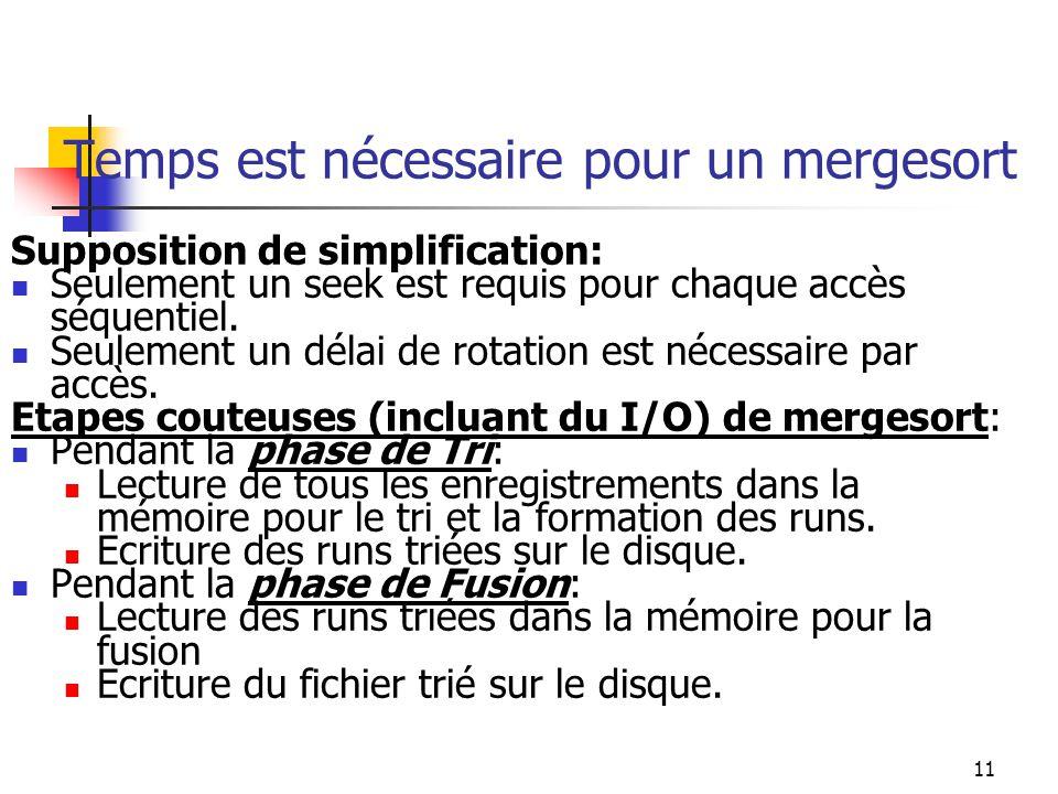 11 Temps est nécessaire pour un mergesort Supposition de simplification: Seulement un seek est requis pour chaque accès séquentiel.