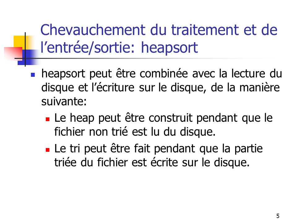 5 Chevauchement du traitement et de lentrée/sortie: heapsort heapsort peut être combinée avec la lecture du disque et lécriture sur le disque, de la manière suivante: Le heap peut être construit pendant que le fichier non trié est lu du disque.