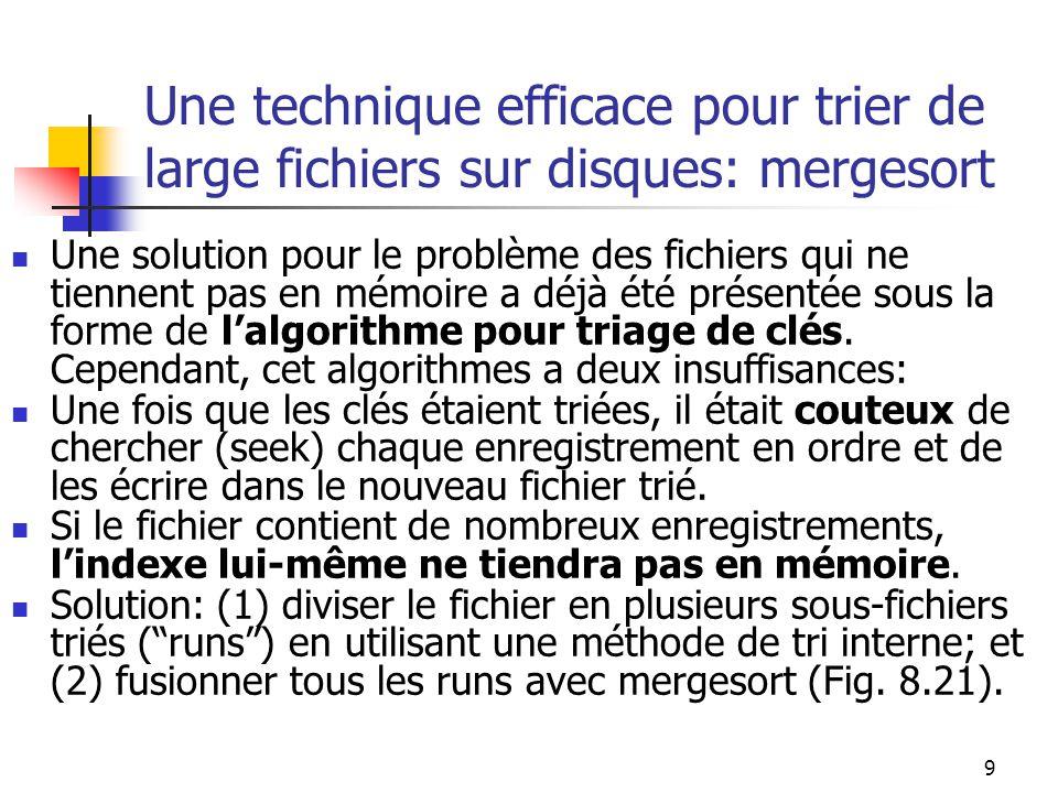 9 Une technique efficace pour trier de large fichiers sur disques: mergesort Une solution pour le problème des fichiers qui ne tiennent pas en mémoire a déjà été présentée sous la forme de lalgorithme pour triage de clés.