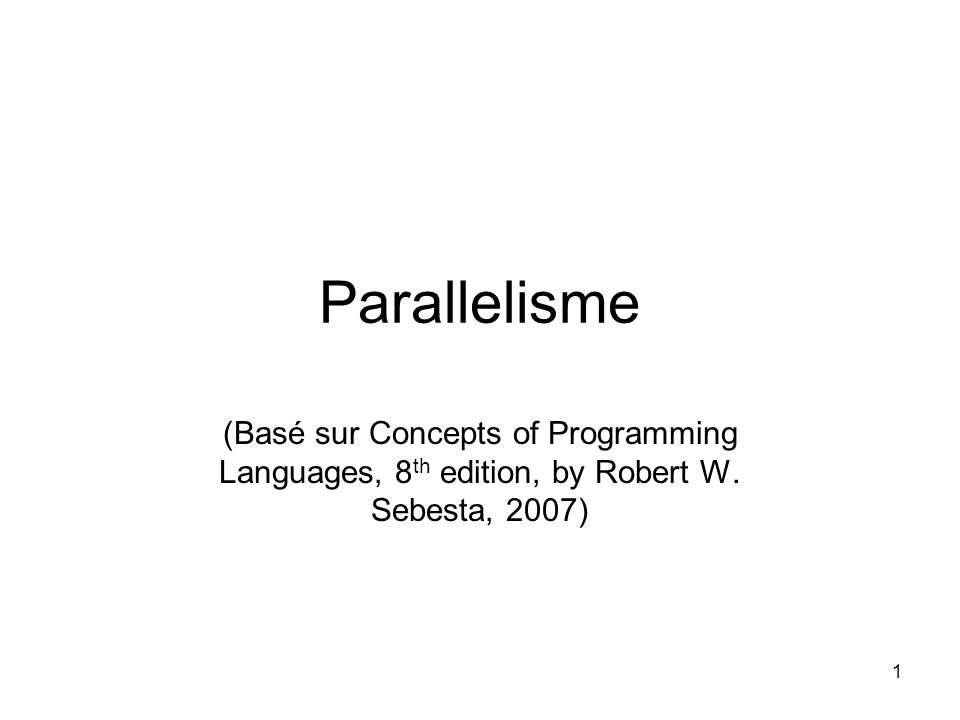 1 Parallelisme (Basé sur Concepts of Programming Languages, 8 th edition, by Robert W. Sebesta, 2007)