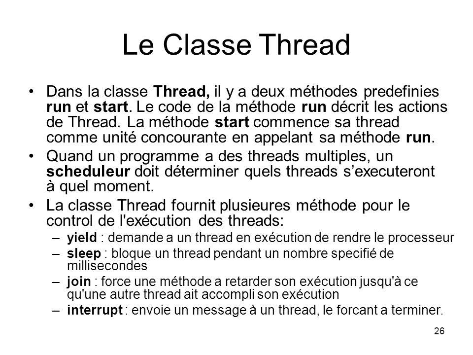 26 Le Classe Thread Dans la classe Thread, il y a deux méthodes predefinies run et start. Le code de la méthode run décrit les actions de Thread. La m