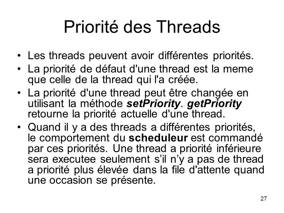 27 Priorité des Threads Les threads peuvent avoir différentes priorités. La priorité de défaut d'une thread est la meme que celle de la thread qui l'a