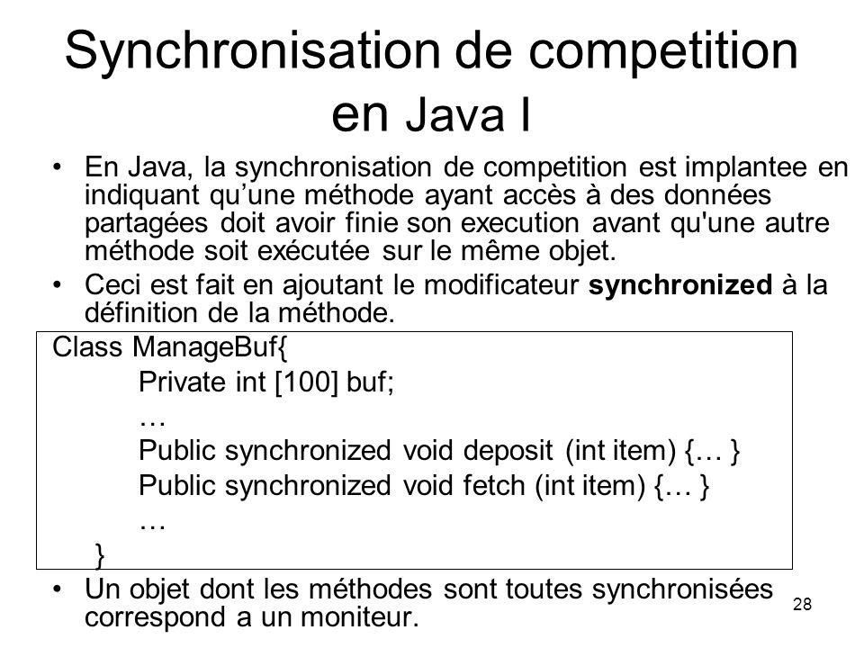 28 Synchronisation de competition en Java I En Java, la synchronisation de competition est implantee en indiquant quune méthode ayant accès à des donn