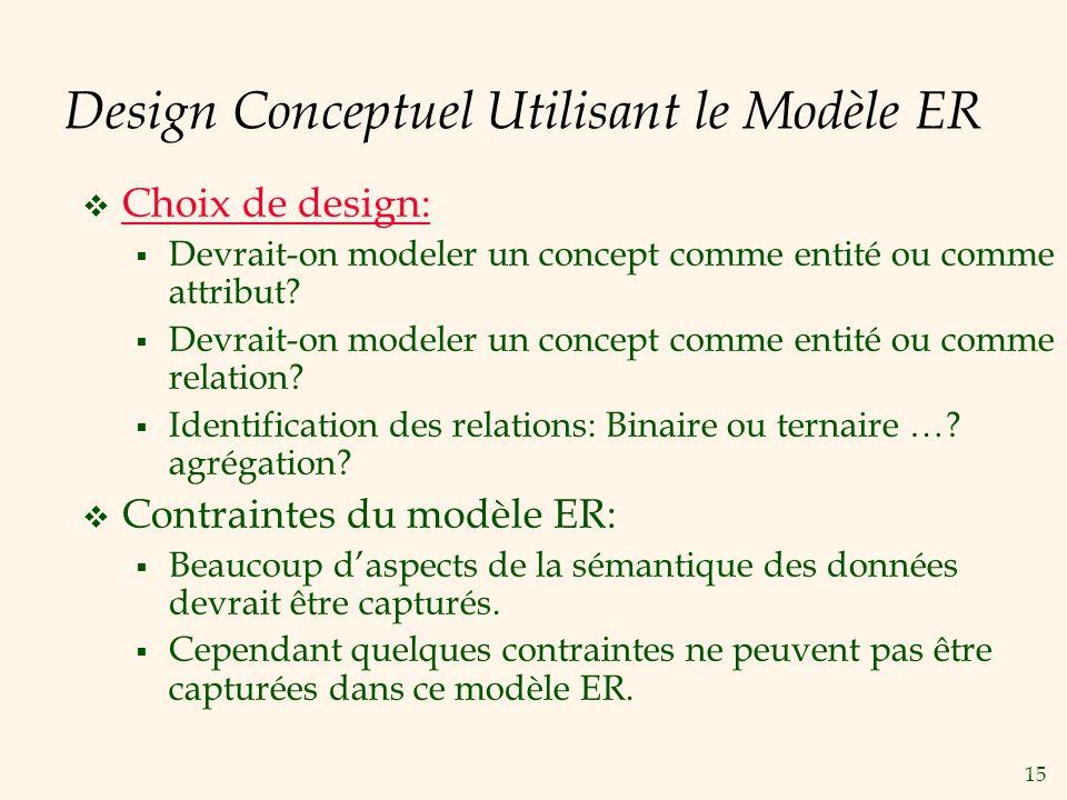 15 Design Conceptuel Utilisant le Modèle ER Choix de design: Devrait-on modeler un concept comme entité ou comme attribut.