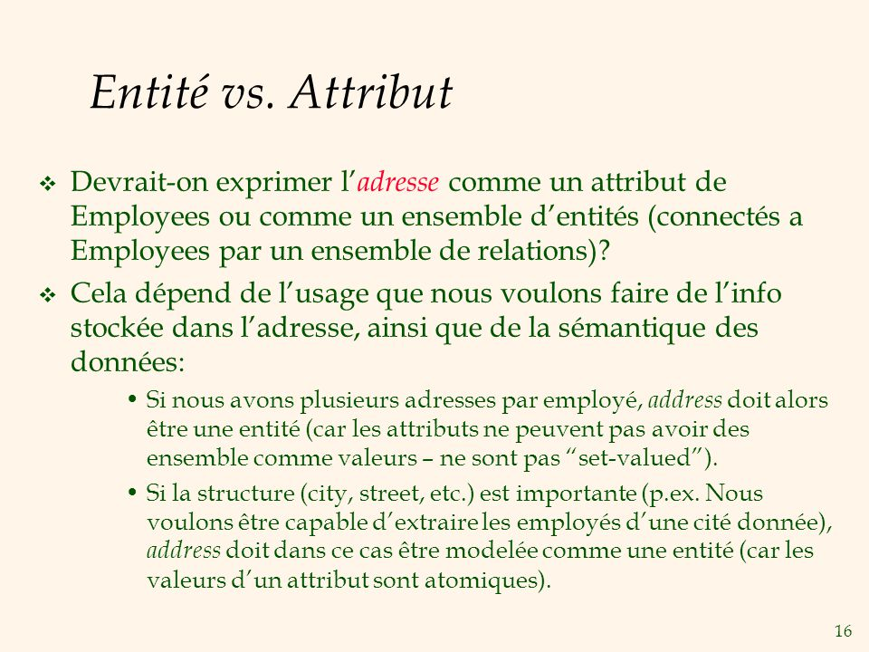 16 Entité vs. Attribut Devrait-on exprimer l adresse comme un attribut de Employees ou comme un ensemble dentités (connectés a Employees par un ensemb