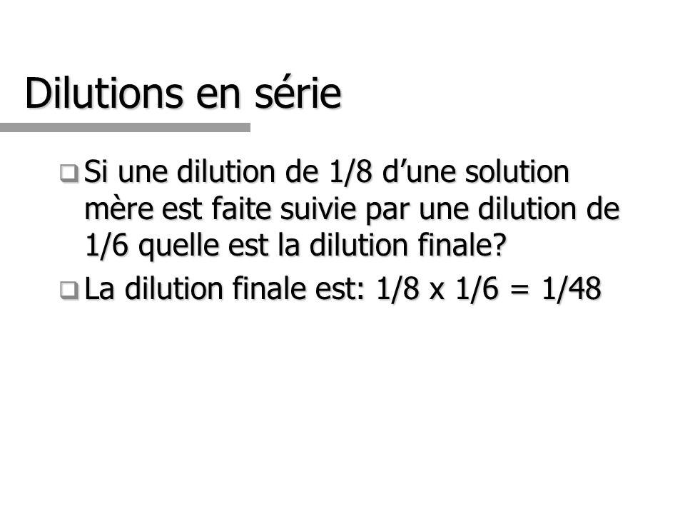 Dilutions en série Si une dilution de 1/8 dune solution mère est faite suivie par une dilution de 1/6 quelle est la dilution finale? Si une dilution d
