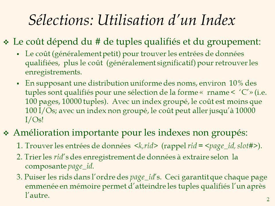 2 Sélections: Utilisation dun Index Le coût dépend du # de tuples qualifiés et du groupement: Le coût (généralement petit) pour trouver les entrées de données qualifiées, plus le coût (généralement significatif) pour retrouver les enregistrements.