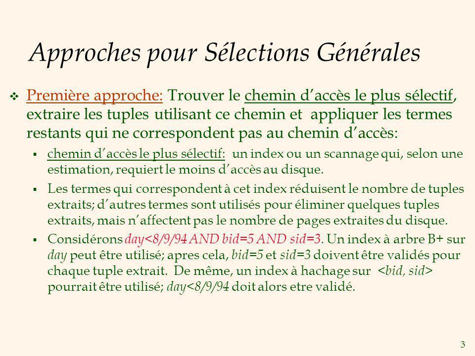 4 Approches pour Sélections Générales (Suite) Seconde approche (Si nous avons 2 ou plusieurs indexes correspondants à la condition qui utilisent les alternatives (2) ou (3) des entrées de données): Obtenir lensembles de rid s des enregistrements des données en utilisant chaque index correspondant à la condition.