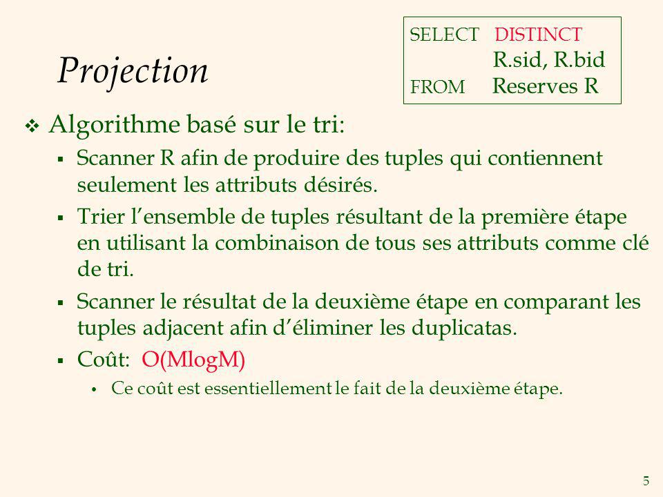 5 Projection Algorithme basé sur le tri: Scanner R afin de produire des tuples qui contiennent seulement les attributs désirés.