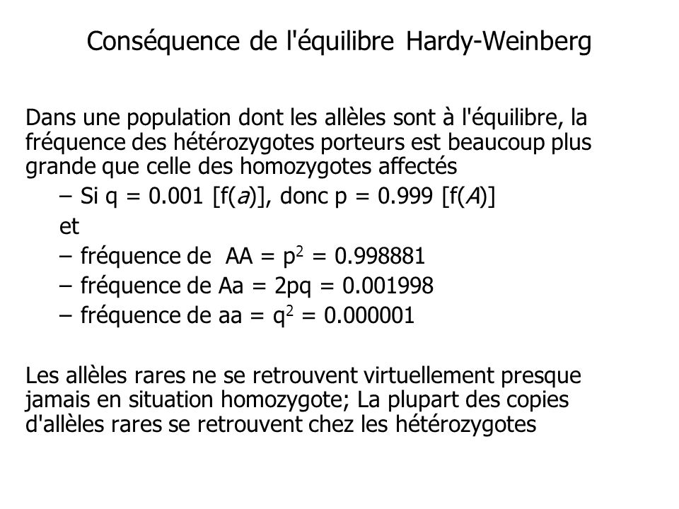 Conséquence de l équilibre Hardy-Weinberg Dans une population dont les allèles sont à l équilibre, la fréquence des hétérozygotes porteurs est beaucoup plus grande que celle des homozygotes affectés –Si q = 0.001 [f(a)], donc p = 0.999 [f(A)] et –fréquence de AA = p 2 = 0.998881 –fréquence de Aa = 2pq = 0.001998 –fréquence de aa = q 2 = 0.000001 Les allèles rares ne se retrouvent virtuellement presque jamais en situation homozygote; La plupart des copies d allèles rares se retrouvent chez les hétérozygotes
