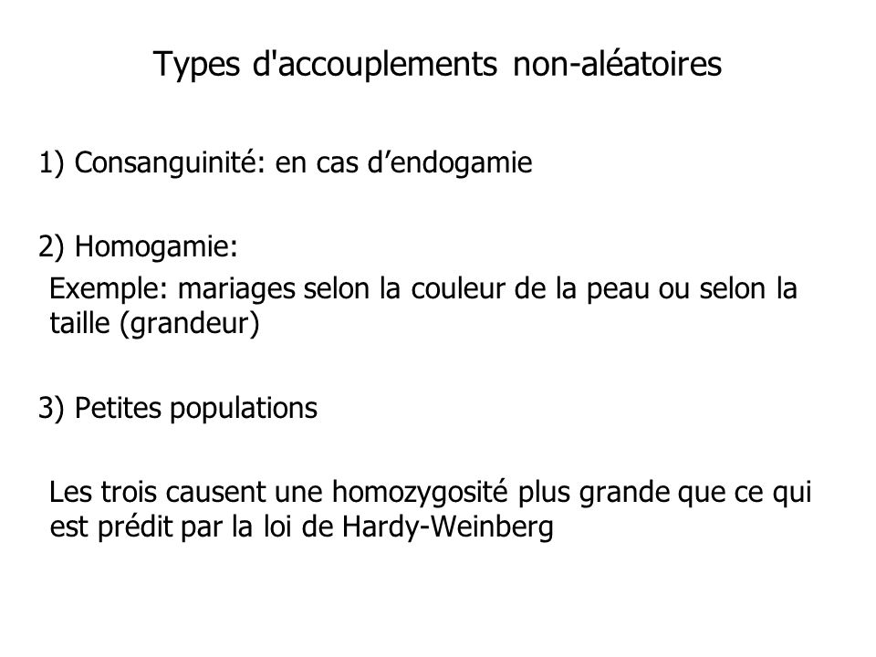 Types d accouplements non-aléatoires 1) Consanguinité: en cas dendogamie 2) Homogamie: Exemple: mariages selon la couleur de la peau ou selon la taille (grandeur) 3) Petites populations Les trois causent une homozygosité plus grande que ce qui est prédit par la loi de Hardy-Weinberg