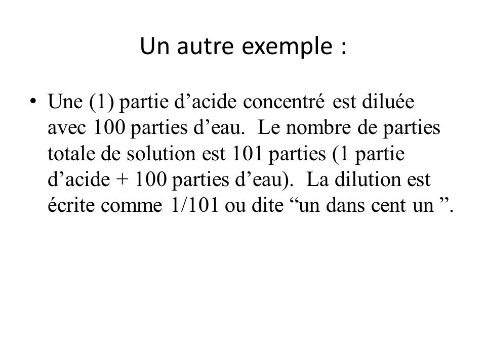 Un autre exemple : Une (1) partie dacide concentré est diluée avec 100 parties deau. Le nombre de parties totale de solution est 101 parties (1 partie