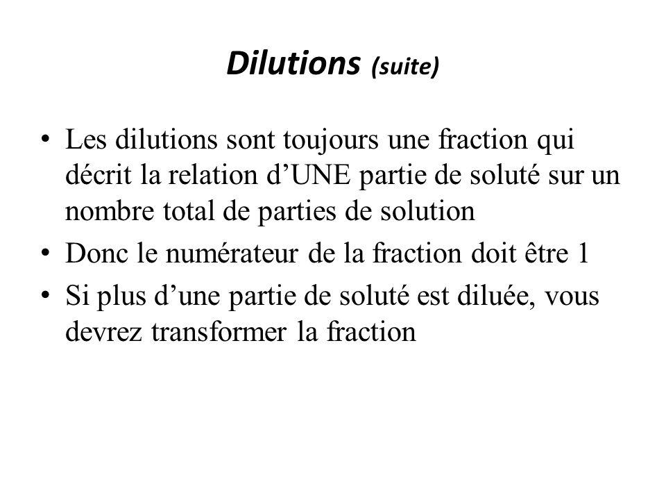 Dilutions (suite) Les dilutions sont toujours une fraction qui décrit la relation dUNE partie de soluté sur un nombre total de parties de solution Donc le numérateur de la fraction doit être 1 Si plus dune partie de soluté est diluée, vous devrez transformer la fraction