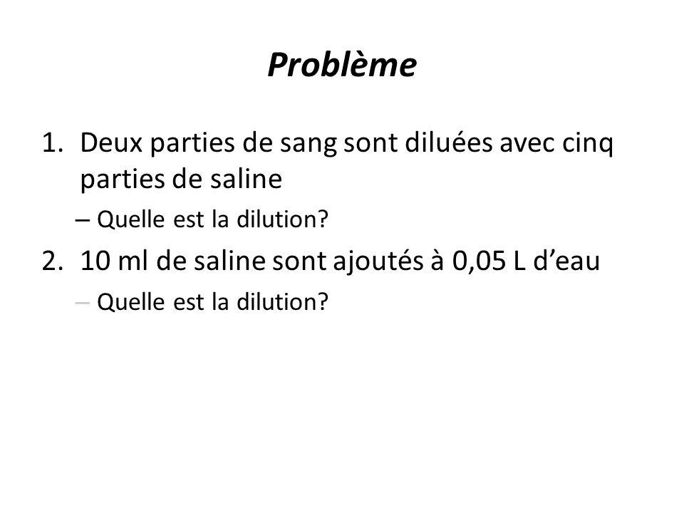 Problème 1.Deux parties de sang sont diluées avec cinq parties de saline – Quelle est la dilution? 2.10 ml de saline sont ajoutés à 0,05 L deau – Quel