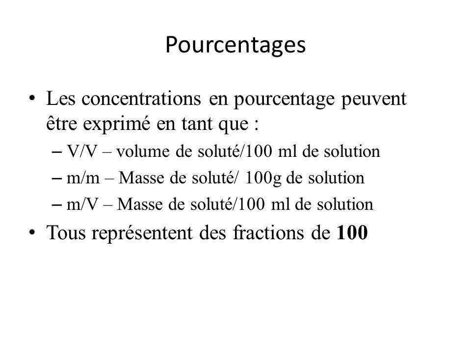 Pourcentages Les concentrations en pourcentage peuvent être exprimé en tant que : – V/V – volume de soluté/100 ml de solution – m/m – Masse de soluté/ 100g de solution – m/V – Masse de soluté/100 ml de solution Tous représentent des fractions de 100