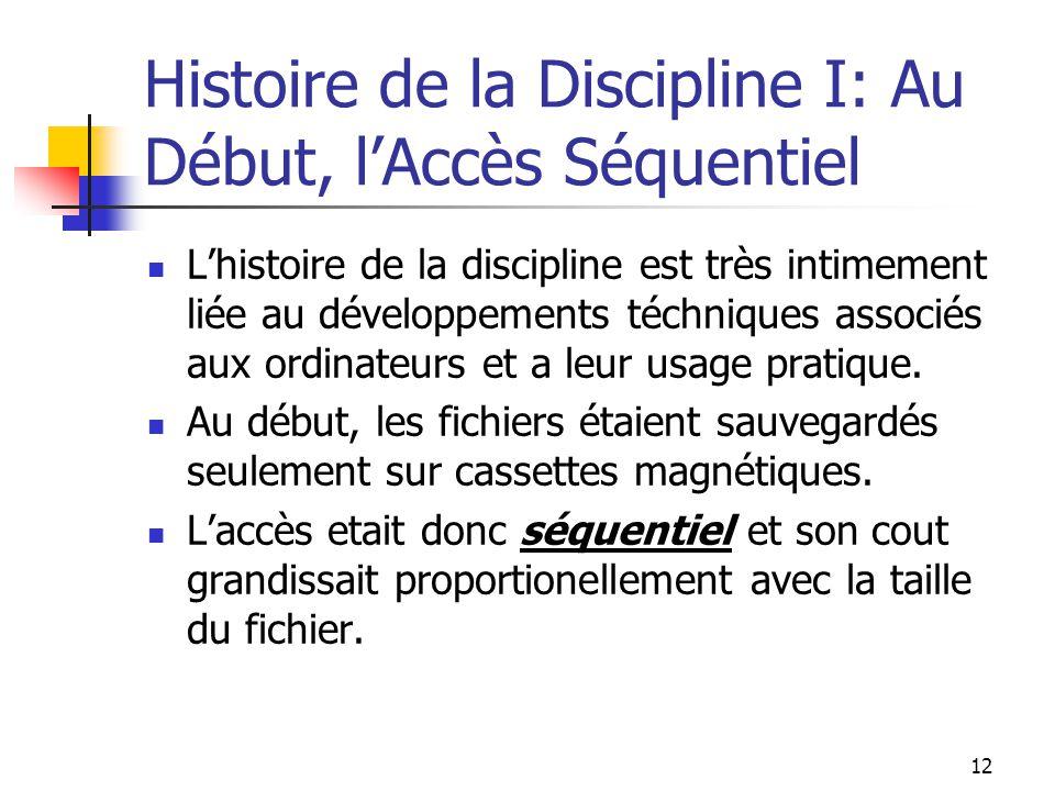 12 Histoire de la Discipline I: Au Début, lAccès Séquentiel Lhistoire de la discipline est très intimement liée au développements téchniques associés aux ordinateurs et a leur usage pratique.