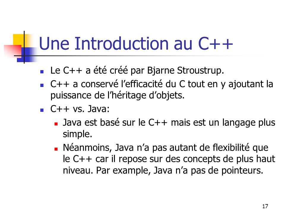 17 Une Introduction au C++ Le C++ a été créé par Bjarne Stroustrup. C++ a conservé lefficacité du C tout en y ajoutant la puissance de lhéritage dobje