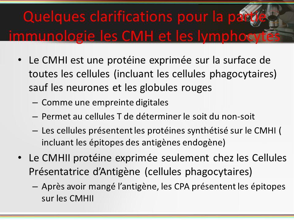 Quelques clarifications pour la partie immunologie les CMH et les lymphocytes Le CMHI est une protéine exprimée sur la surface de toutes les cellules (incluant les cellules phagocytaires) sauf les neurones et les globules rouges – Comme une empreinte digitales – Permet au cellules T de déterminer le soit du non-soit – Les cellules présentent les protéines synthétisé sur le CMHI ( incluant les épitopes des antigènes endogène) Le CMHII protéine exprimée seulement chez les Cellules Présentatrice dAntigène (cellules phagocytaires) – Après avoir mangé lantigène, les CPA présentent les épitopes sur les CMHII