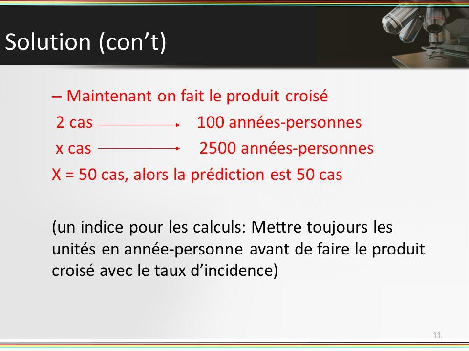 Solution (cont) – Maintenant on fait le produit croisé 2 cas 100 années-personnes x cas 2500 années-personnes X = 50 cas, alors la prédiction est 50 c