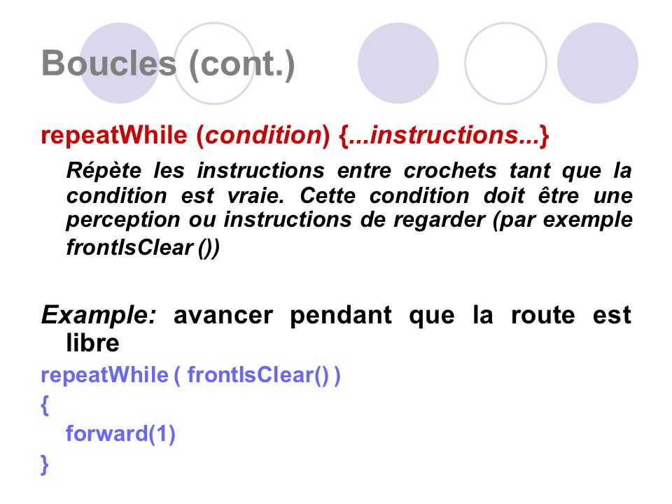 Boucles (cont.) repeatWhile (condition) {...instructions...} Répète les instructions entre crochets tant que la condition est vraie.