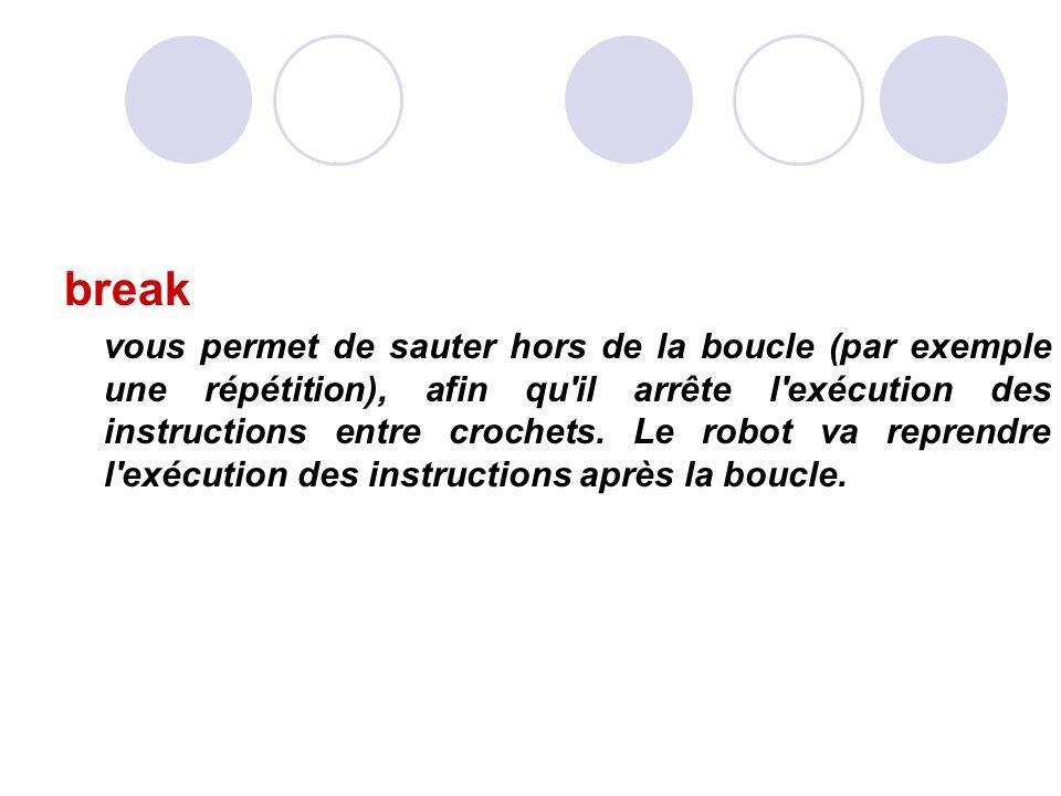 break vous permet de sauter hors de la boucle (par exemple une répétition), afin qu il arrête l exécution des instructions entre crochets.